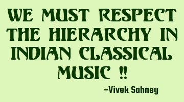 We Must Respect The Hierarchy in Indian Classical Music !