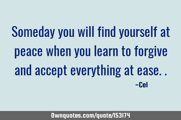 Someday you will find yourself at peace when you learn to forgive and accept everything at