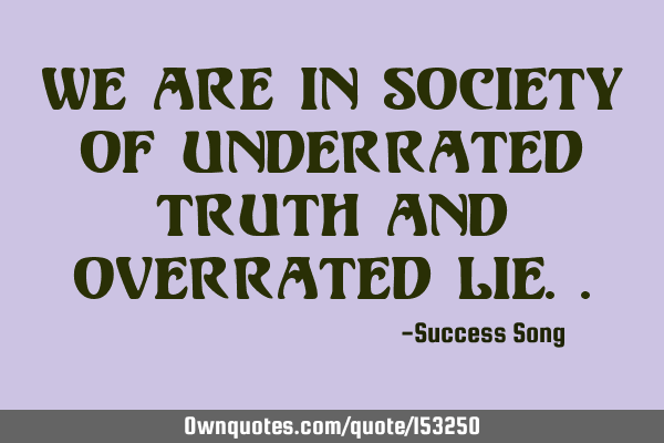 We are in society of underrated truth and overrated