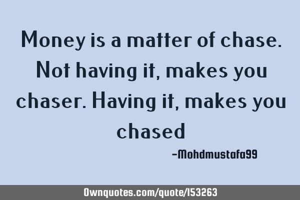 Money is a matter of chase. Not having it, makes you chaser. Having it , makes you