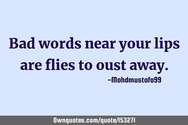 Bad words near your lips are flies to oust