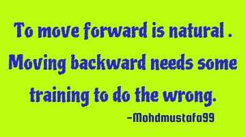 To move forward is natural. Moving backward needs some training to do the wrong.