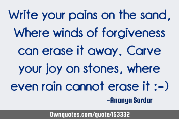 Write your pains on the sand, Where winds of forgiveness can erase it away. Carve your joy on