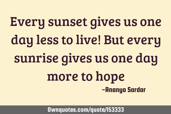 Every sunset gives us one day less to live! But every sunrise gives us one day more to