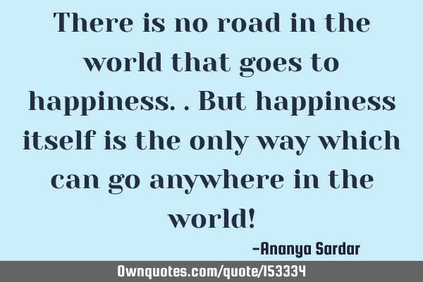 There is no road in the world that goes to happiness.. But happiness itself is the only way which