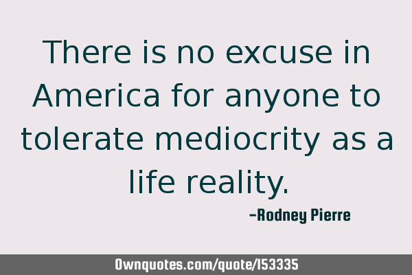 There is no excuse in America for anyone to tolerate mediocrity as a life