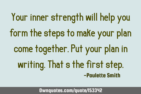 Your inner strength will help you form the steps to make your plan come together. Put your plan in