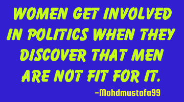 Women get involved in politics when they discover that men are not fit for it.