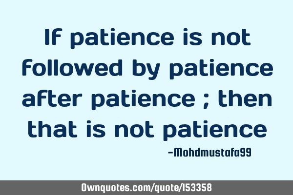 If patience is not followed by patience after patience ; then that is not