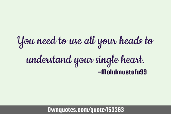 You need to use all your heads to understand your single
