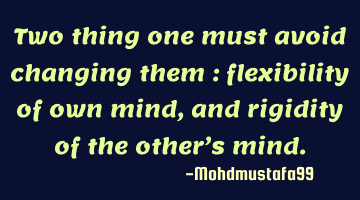 Two things one must avoid changing them : flexibility of own mind , and rigidity of the other