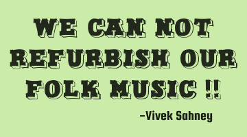 We Can Not Refurbish Our Folk Music !