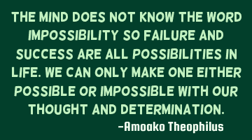 The mind does not know the word impossible, so failure and success are all possibilities in life. W