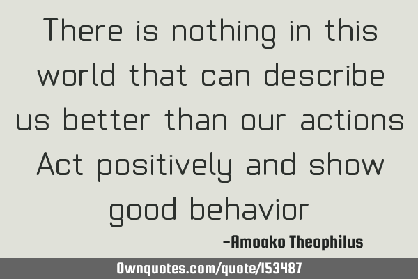 There is nothing in this world that can describe us better than our actions. Act positively and