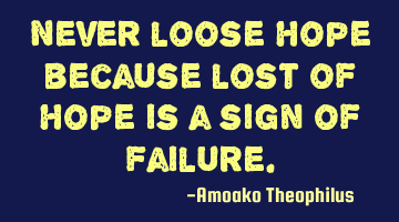 Never lose hope because lost of hope is a sign of