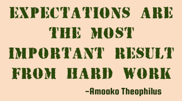 Expectations are the most important result from hard work