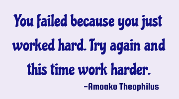 You failed because you just worked hard. Try again and this time work