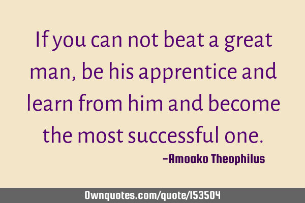 If you can not beat a great man, be his apprentice and learn from him and become the most