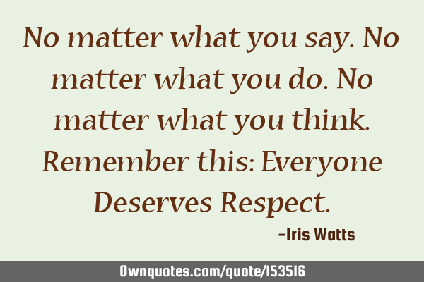 No matter what you say. No matter what you do. No matter what you think. Remember this: Everyone D