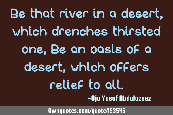 Be that river in a desert, which drenches thirsted one, Be an oasis of a desert, which offers