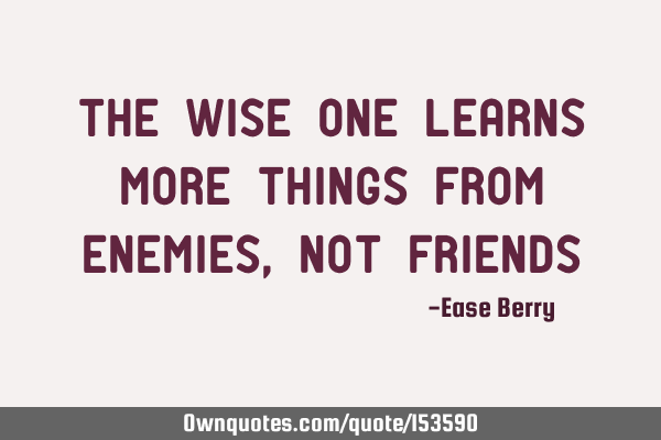 The wise one learns more things from enemies, not