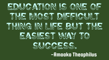 Education is one of the most difficult thing in life but the easiest way to success.