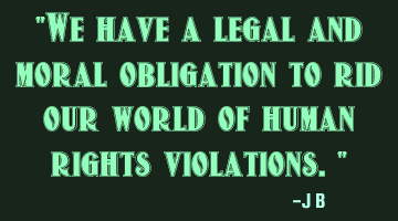 We have a legal and moral obligation to rid our world of human rights violations.