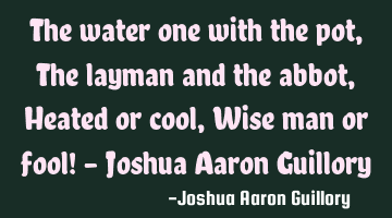 The water one with the pot, The layman and the abbot, Heated or cool, Wise man or fool