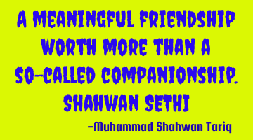 A meaningful friendship is worth more than a so-called companionship