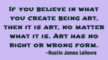 If you believe in what you create being art, then it is art, no matter what it is. Art has no right