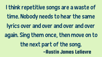 I think repetitive songs are a waste of time. Nobody needs to hear the same lyrics over and over