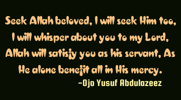 Seek Allah beloved, I will seek Him too, I will whisper about you to my Lord, Allah will satisfy