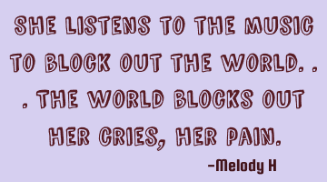 She listens to the music to block out the world.. The world blocks out her cries, her pain.