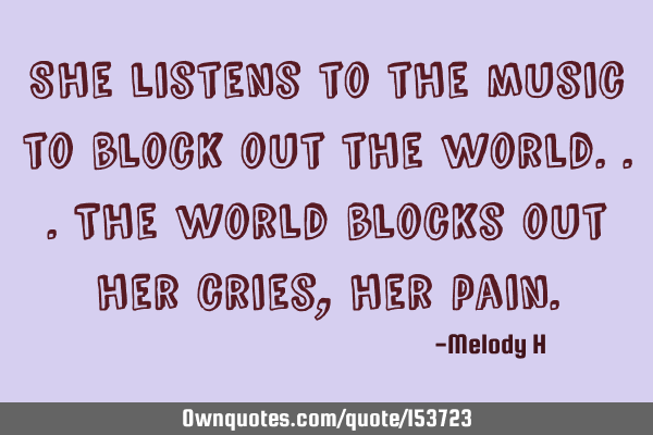 She listens to the music to block out the world.. The world blocks out her cries, her