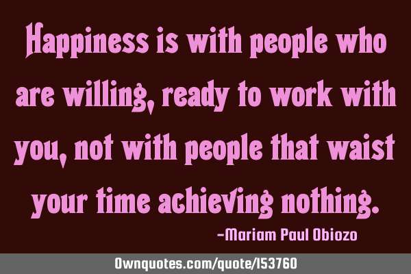Happiness is with people who are willing, ready to work with you, not with people that waste your