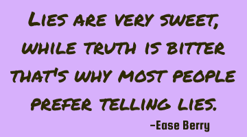 lies are very sweet, while truth is bitter that