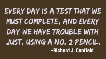 Every day is a test that we must complete, and every day we have trouble with just, using a No. 2
