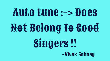 Auto tune :-> Does Not Belong To Good Singers !