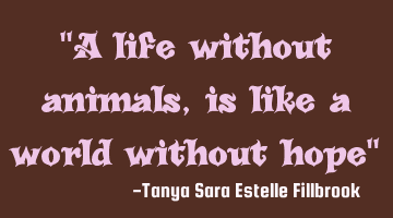 A life without animals, is like a world without hope