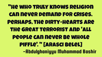 He who truly knows Religion can never demand for crises. Perhaps, the dirty-hearts are the great