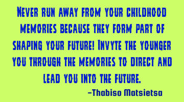 Never run away from your childhood memories because they form part of shaping your future! Invite