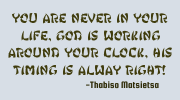 You are never in your life, God is working around your clock, His timing is always right!