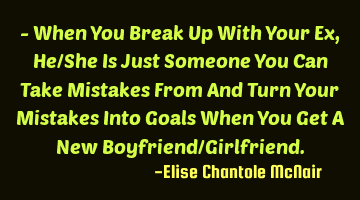 When You Break Up With Your Ex, He/She Is Just Someone You Can Take Mistakes From And Turn Your M