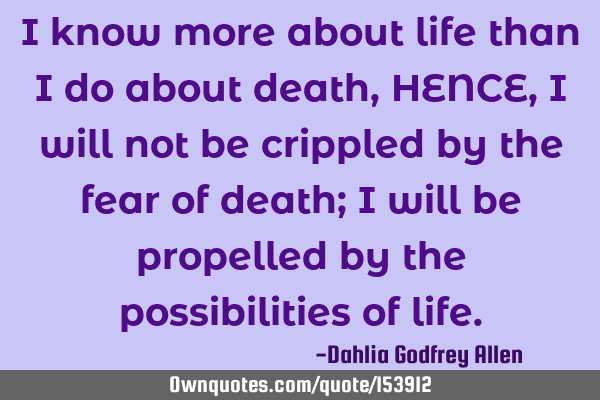 I know more about life than I do about death, HENCE, I will not be crippled by the fear of death; I