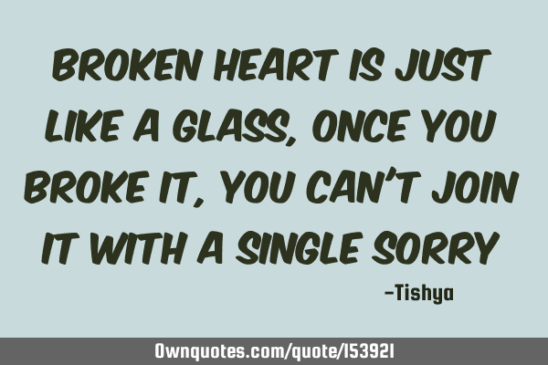 Broken heart is just like a glass, once you broke it, you can