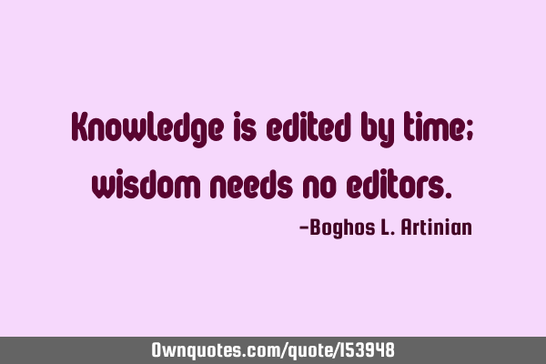 Knowledge is edited by time; wisdom needs no