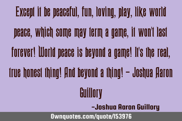 Except it be peaceful, fun, loving, play, like world peace, which some may term a game, it won