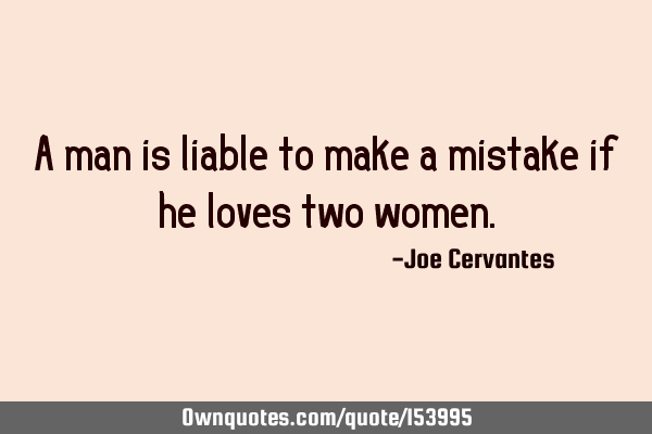 A man is liable to make a mistake if he loves two