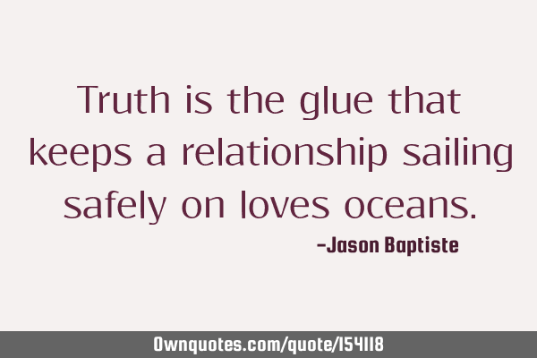 Truth is the glue that keeps a relationship sailing safely on loves