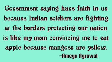 Government saying have faith in us because Indian soldiers are fighting at the borders protecting